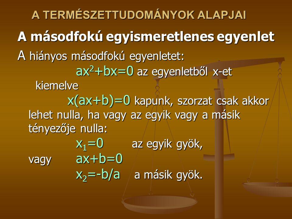 A TERMÉSZETTUDOMÁNYOK ALAPJAI A másodfokú egyismeretlenes egyenlet A hiányos másodfokú egyenletet: ax 2 +bx=0 az egyenletből x-et kiemelve x(ax+b)=0 kapunk, szorzat csak akkor lehet nulla, ha vagy az egyik vagy a másik tényezője nulla: x 1 =0 az egyik gyök, vagy ax+b=0 x 2 =-b/a a másik gyök.