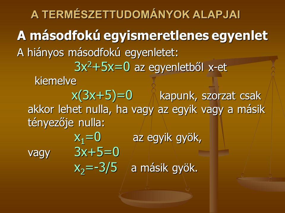 A TERMÉSZETTUDOMÁNYOK ALAPJAI A másodfokú egyismeretlenes egyenlet A hiányos másodfokú egyenletet: 3x 2 +5x=0 az egyenletből x-et kiemelve x(3x+5)=0 kapunk, szorzat csak akkor lehet nulla, ha vagy az egyik vagy a másik tényezője nulla: x 1 =0 az egyik gyök, vagy 3x+5=0 x 2 =-3/5 a másik gyök.