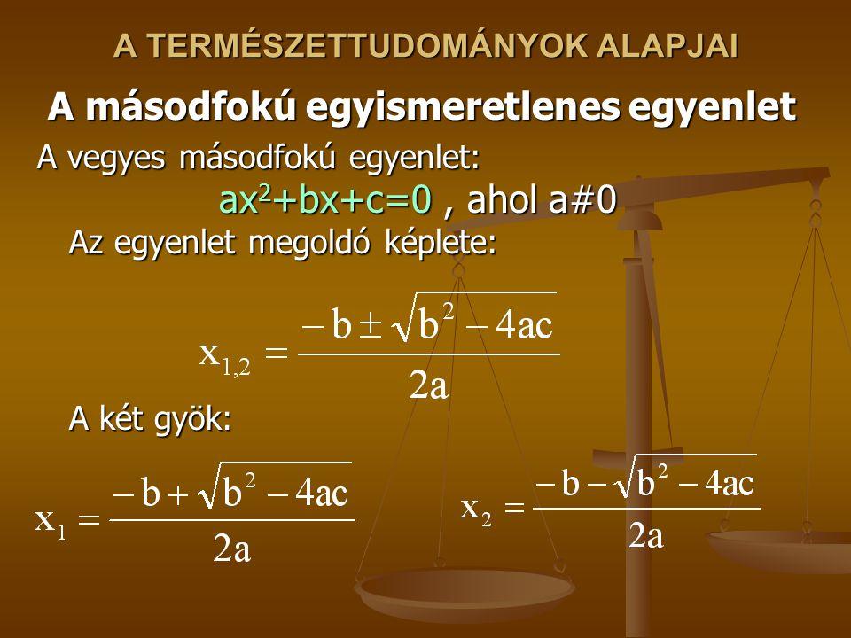 A TERMÉSZETTUDOMÁNYOK ALAPJAI A másodfokú egyismeretlenes egyenlet A vegyes másodfokú egyenlet: ax 2 +bx+c=0, ahol a#0 Az egyenlet megoldó képlete: A két gyök: