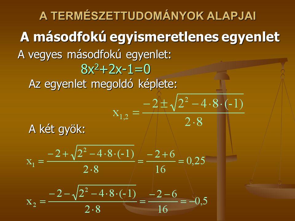 A TERMÉSZETTUDOMÁNYOK ALAPJAI A másodfokú egyismeretlenes egyenlet A vegyes másodfokú egyenlet: 8x 2 +2x-1=0 Az egyenlet megoldó képlete: A két gyök: