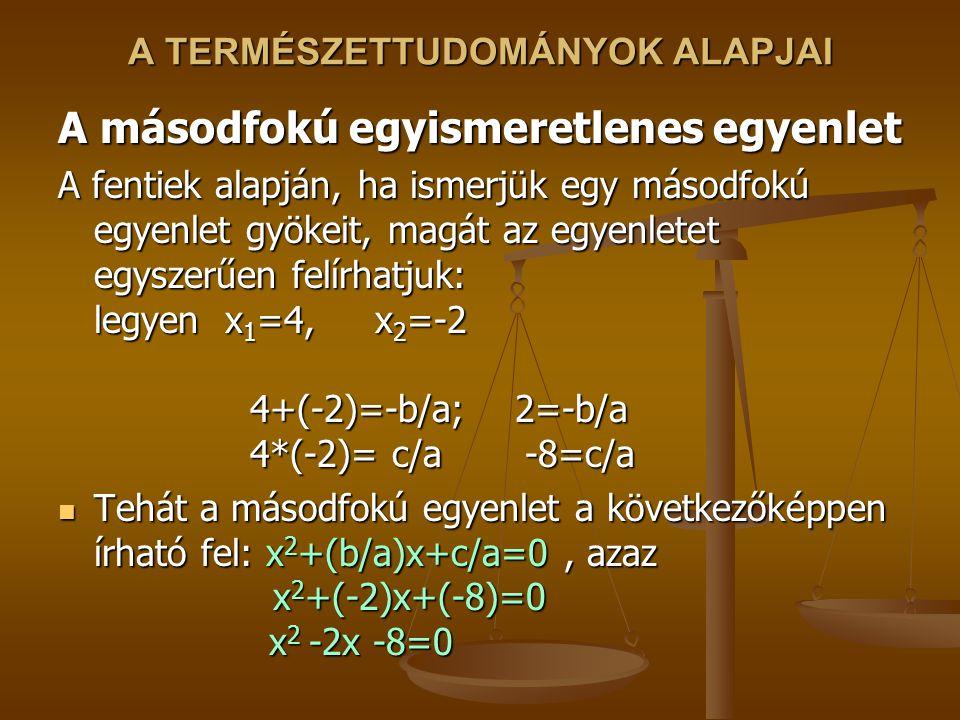 A TERMÉSZETTUDOMÁNYOK ALAPJAI A másodfokú egyismeretlenes egyenlet A fentiek alapján, ha ismerjük egy másodfokú egyenlet gyökeit, magát az egyenletet egyszerűen felírhatjuk: legyen x 1 =4, x 2 =-2 4+(-2)=-b/a; 2=-b/a 4*(-2)= c/a -8=c/a Tehát a másodfokú egyenlet a következőképpen írható fel: x 2 +(b/a)x+c/a=0, azaz x 2 +(-2)x+(-8)=0 x 2 -2x -8=0 Tehát a másodfokú egyenlet a következőképpen írható fel: x 2 +(b/a)x+c/a=0, azaz x 2 +(-2)x+(-8)=0 x 2 -2x -8=0