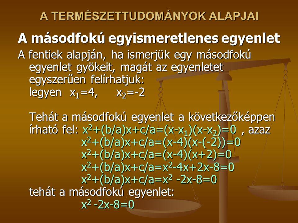 A TERMÉSZETTUDOMÁNYOK ALAPJAI A másodfokú egyismeretlenes egyenlet A fentiek alapján, ha ismerjük egy másodfokú egyenlet gyökeit, magát az egyenletet egyszerűen felírhatjuk: legyen x 1 =4, x 2 =-2 Tehát a másodfokú egyenlet a következőképpen írható fel: x 2 +(b/a)x+c/a=(x-x 1 )(x-x 2 )=0, azaz x 2 +(b/a)x+c/a=(x-4)(x-(-2))=0 x 2 +(b/a)x+c/a=(x-4)(x+2)=0 x 2 +(b/a)x+c/a=x 2 -4x+2x-8=0 x 2 +(b/a)x+c/a=x 2 -2x-8=0 tehát a másodfokú egyenlet: x 2 -2x-8=0