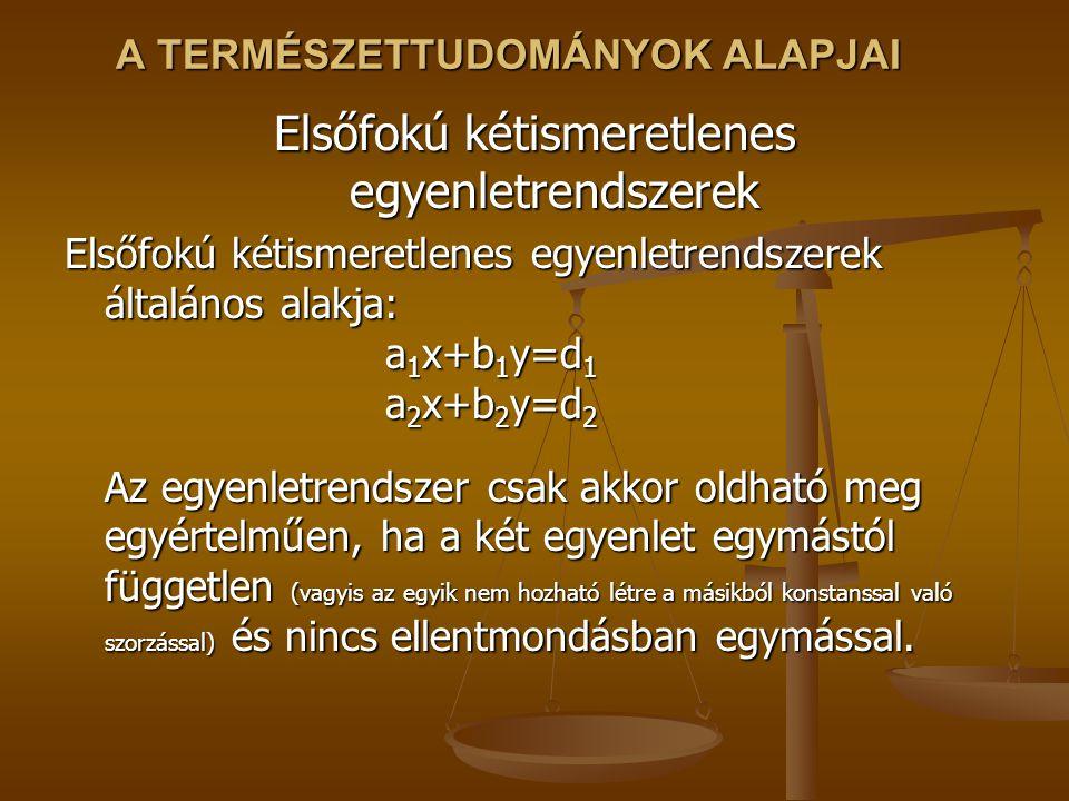 A TERMÉSZETTUDOMÁNYOK ALAPJAI Elsőfokú kétismeretlenes egyenletrendszerek Elsőfokú kétismeretlenes egyenletrendszerek általános alakja: a 1 x+b 1 y=d 1 a 2 x+b 2 y=d 2 Az egyenletrendszer csak akkor oldható meg egyértelműen, ha a két egyenlet egymástól független (vagyis az egyik nem hozható létre a másikból konstanssal való szorzással) és nincs ellentmondásban egymással.