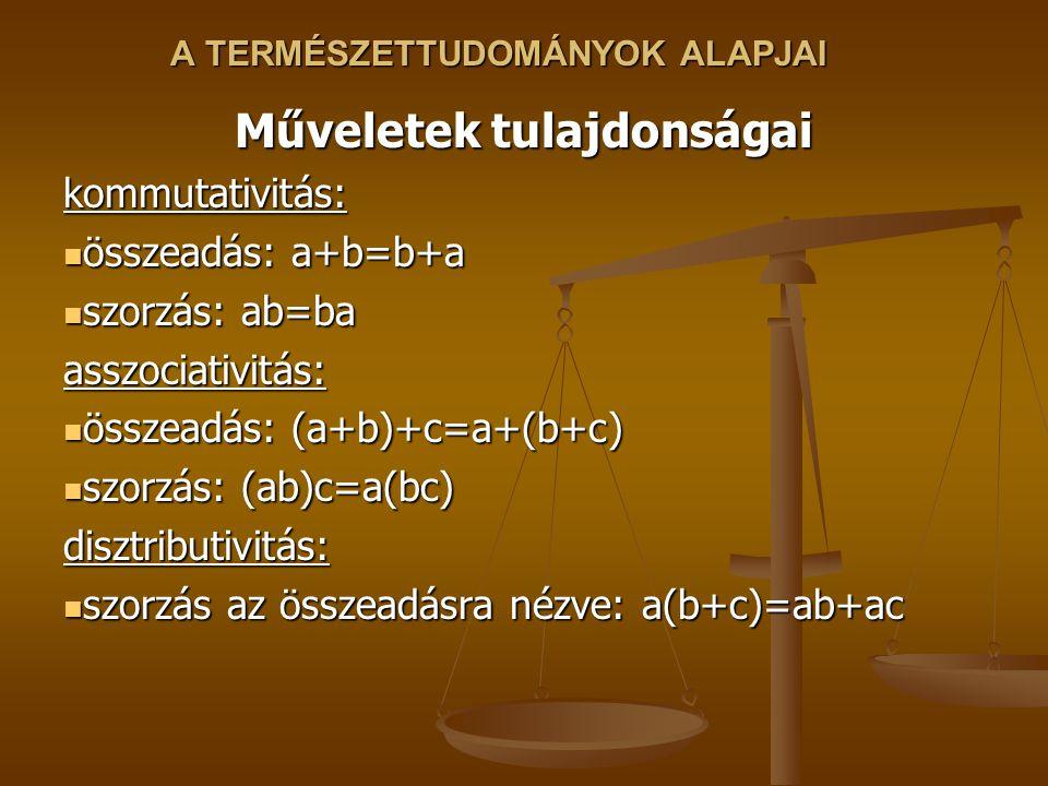 A TERMÉSZETTUDOMÁNYOK ALAPJAI Műveletek tulajdonságai kommutativitás: összeadás: a+b=b+a összeadás: a+b=b+a szorzás: ab=ba szorzás: ab=baasszociativitás: összeadás: (a+b)+c=a+(b+c) összeadás: (a+b)+c=a+(b+c) szorzás: (ab)c=a(bc) szorzás: (ab)c=a(bc)disztributivitás: szorzás az összeadásra nézve: a(b+c)=ab+ac szorzás az összeadásra nézve: a(b+c)=ab+ac