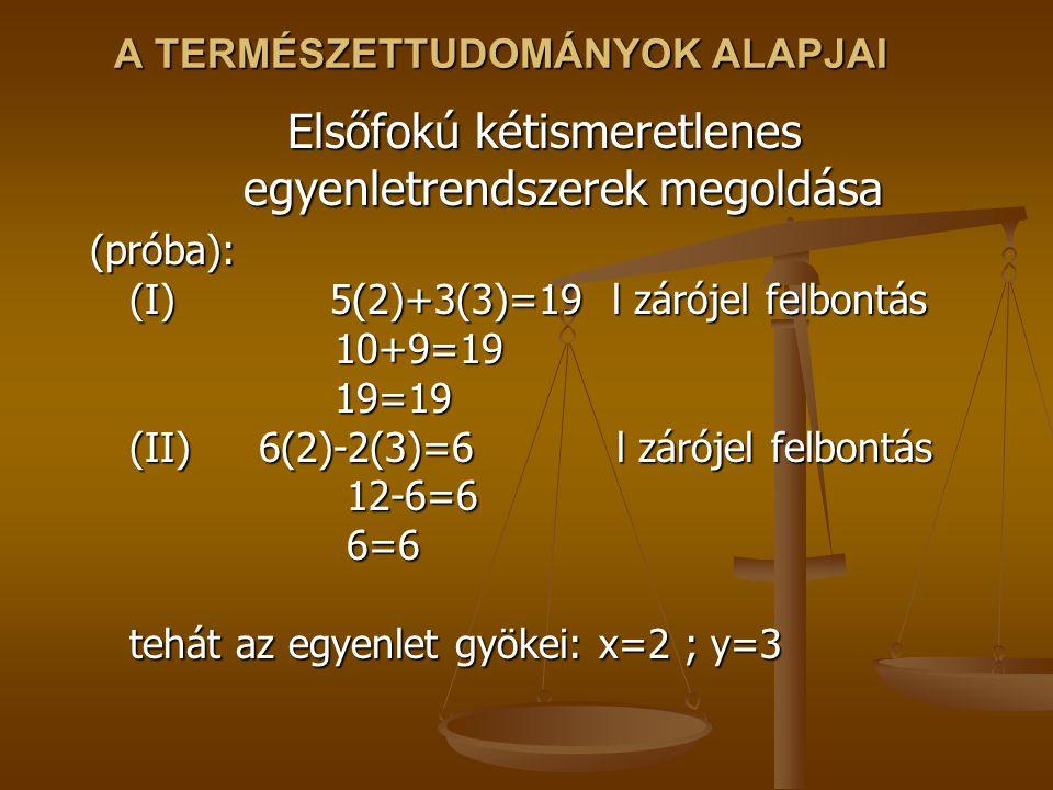 A TERMÉSZETTUDOMÁNYOK ALAPJAI Elsőfokú kétismeretlenes egyenletrendszerek megoldása (próba): (I) 5(2)+3(3)=19 l zárójel felbontás 10+9=19 19=19 (II) 6(2)-2(3)=6 l zárójel felbontás 12-6=6 6=6 tehát az egyenlet gyökei: x=2 ; y=3
