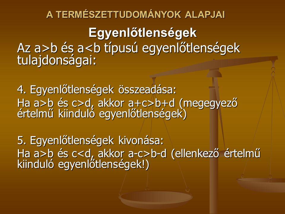 A TERMÉSZETTUDOMÁNYOK ALAPJAI Egyenlőtlenségek Az a>b és a b és a<b típusú egyenlőtlenségek tulajdonságai: 4.