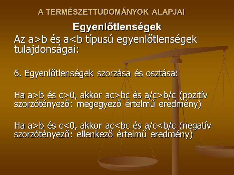 A TERMÉSZETTUDOMÁNYOK ALAPJAI Egyenlőtlenségek Az a>b és a b és a<b típusú egyenlőtlenségek tulajdonságai: 6.