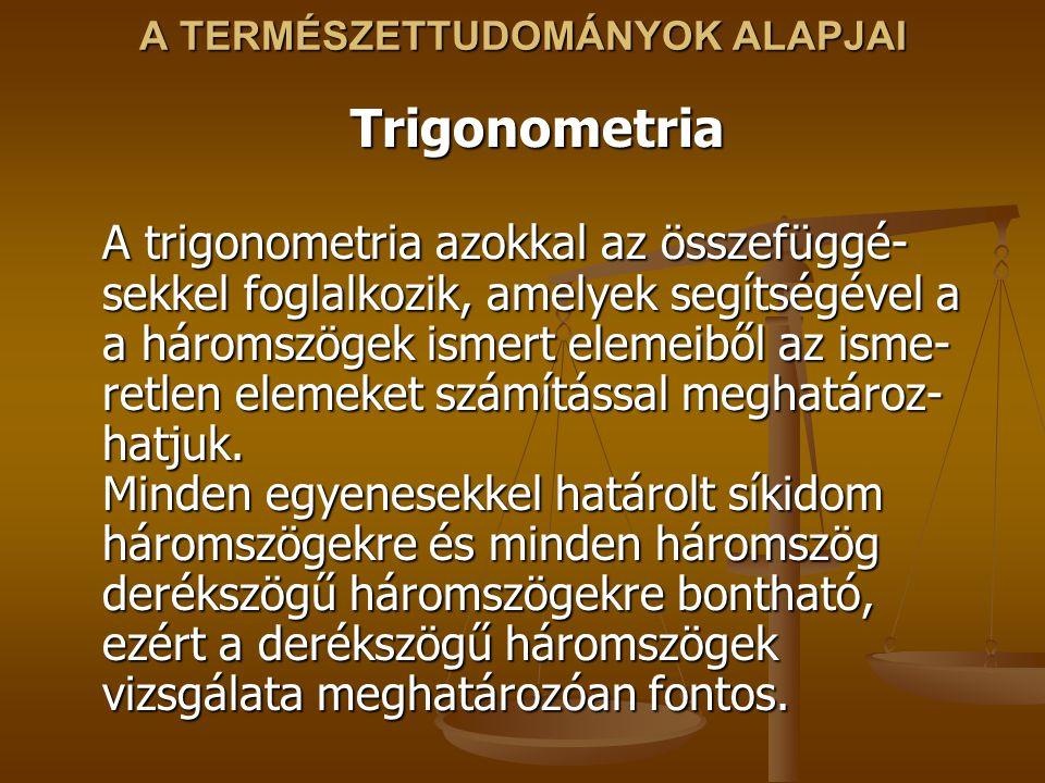 Trigonometria A trigonometria azokkal az összefüggé- sekkel foglalkozik, amelyek segítségével a a háromszögek ismert elemeiből az isme- retlen elemeket számítással meghatároz- hatjuk.