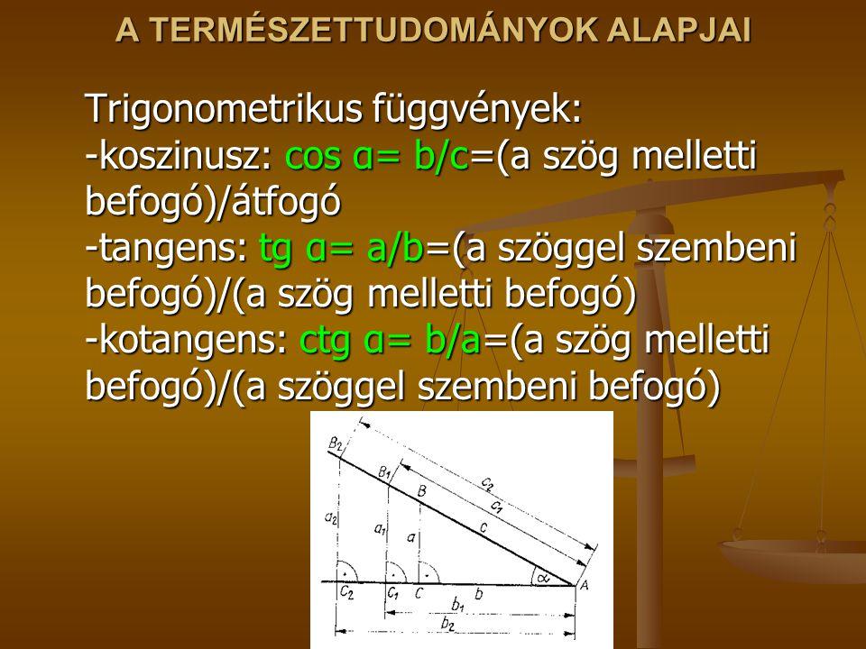 A TERMÉSZETTUDOMÁNYOK ALAPJAI Trigonometrikus függvények: -koszinusz: cos α= b/c=(a szög melletti befogó)/átfogó -tangens: tg α= a/b=(a szöggel szembeni befogó)/(a szög melletti befogó) -kotangens: ctg α= b/a=(a szög melletti befogó)/(a szöggel szembeni befogó)