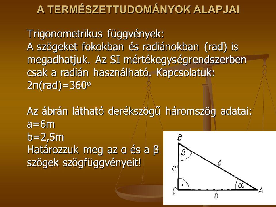 A TERMÉSZETTUDOMÁNYOK ALAPJAI Trigonometrikus függvények: A szögeket fokokban és radiánokban (rad) is megadhatjuk.