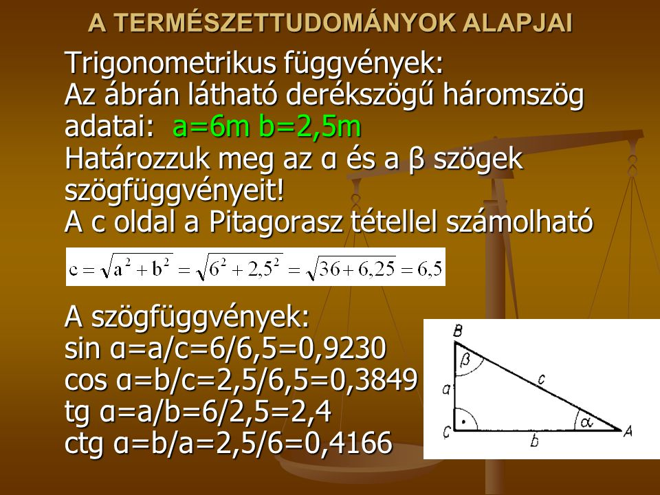 A TERMÉSZETTUDOMÁNYOK ALAPJAI Trigonometrikus függvények: Az ábrán látható derékszögű háromszög adatai: a=6m b=2,5m Határozzuk meg az α és a β szögek szögfüggvényeit.