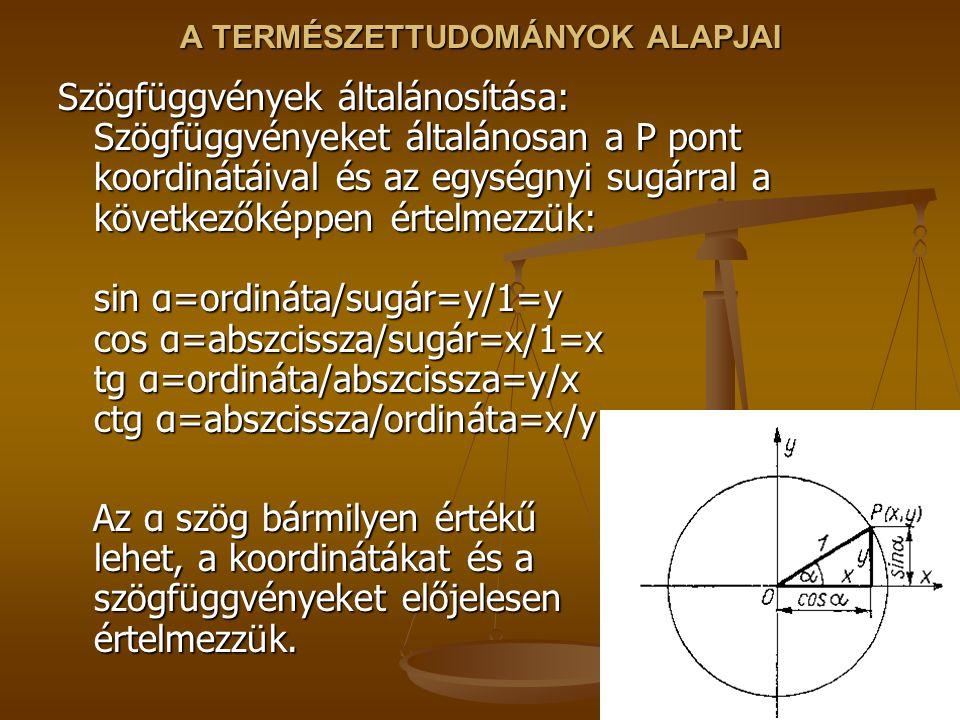 A TERMÉSZETTUDOMÁNYOK ALAPJAI Szögfüggvények általánosítása: Szögfüggvényeket általánosan a P pont koordinátáival és az egységnyi sugárral a következőképpen értelmezzük: sin α=ordináta/sugár=y/1=y cos α=abszcissza/sugár=x/1=x tg α=ordináta/abszcissza=y/x ctg α=abszcissza/ordináta=x/y Az α szög bármilyen értékű lehet, a koordinátákat és a szögfüggvényeket előjelesen értelmezzük.
