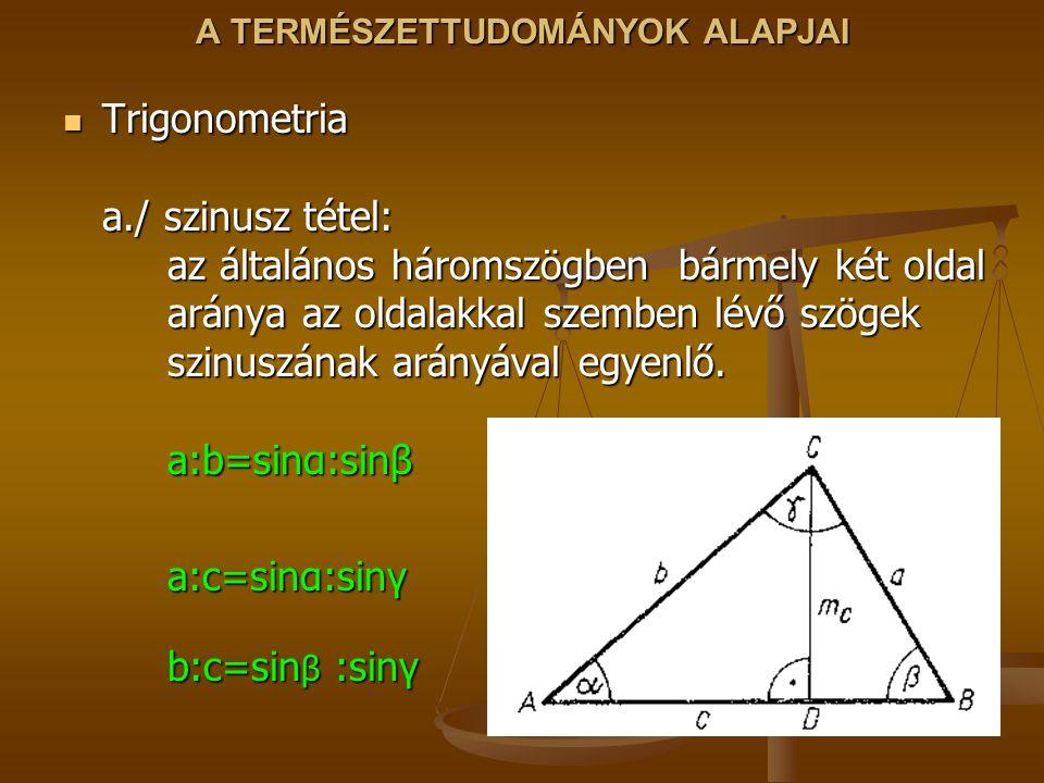 A TERMÉSZETTUDOMÁNYOK ALAPJAI Trigonometria a./ szinusz tétel: az általános háromszögben bármely két oldal aránya az oldalakkal szemben lévő szögek szinuszának arányával egyenlő.