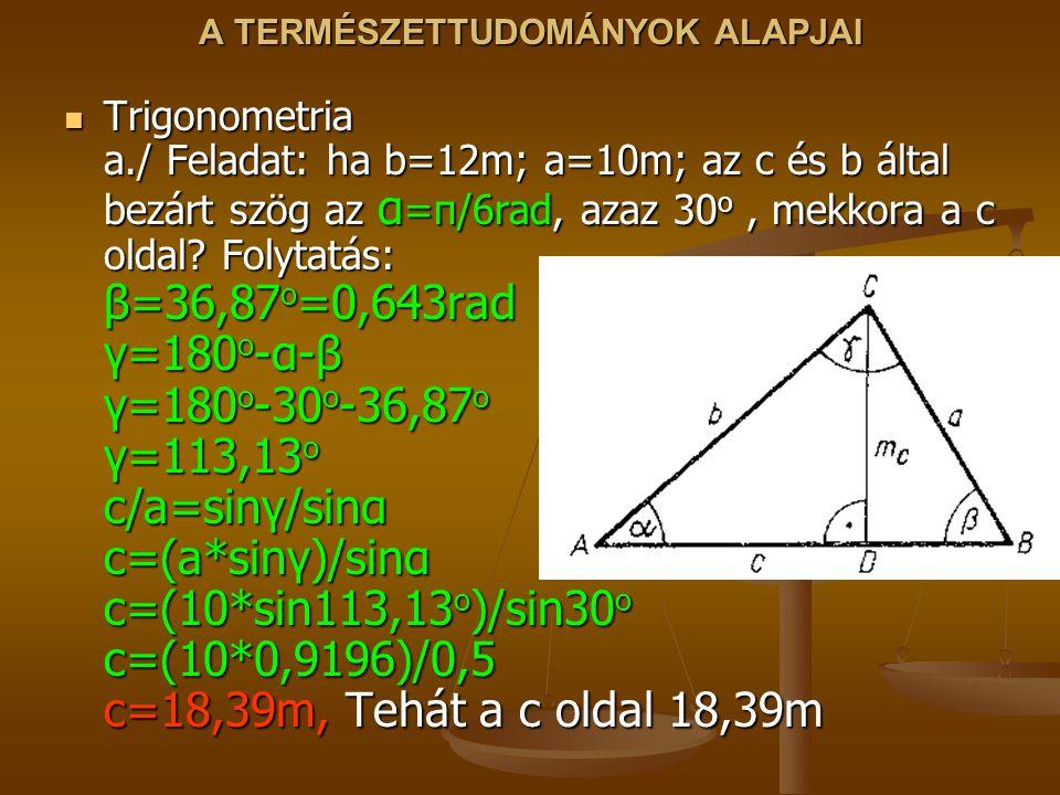 A TERMÉSZETTUDOMÁNYOK ALAPJAI Trigonometria a./ Feladat: ha b=12m; a=10m; az c és b által bezárt szög az α =π/6rad, azaz 30 o, mekkora a c oldal.