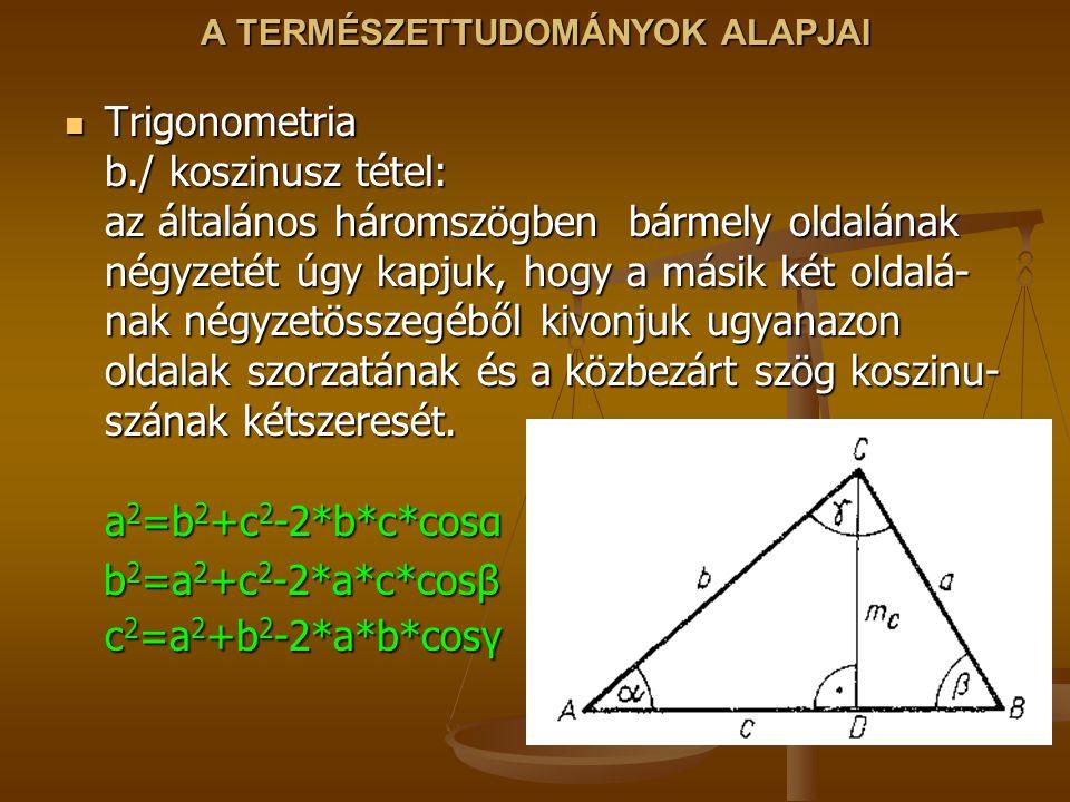 A TERMÉSZETTUDOMÁNYOK ALAPJAI Trigonometria b./ koszinusz tétel: az általános háromszögben bármely oldalának négyzetét úgy kapjuk, hogy a másik két oldalá- nak négyzetösszegéből kivonjuk ugyanazon oldalak szorzatának és a közbezárt szög koszinu- szának kétszeresét.