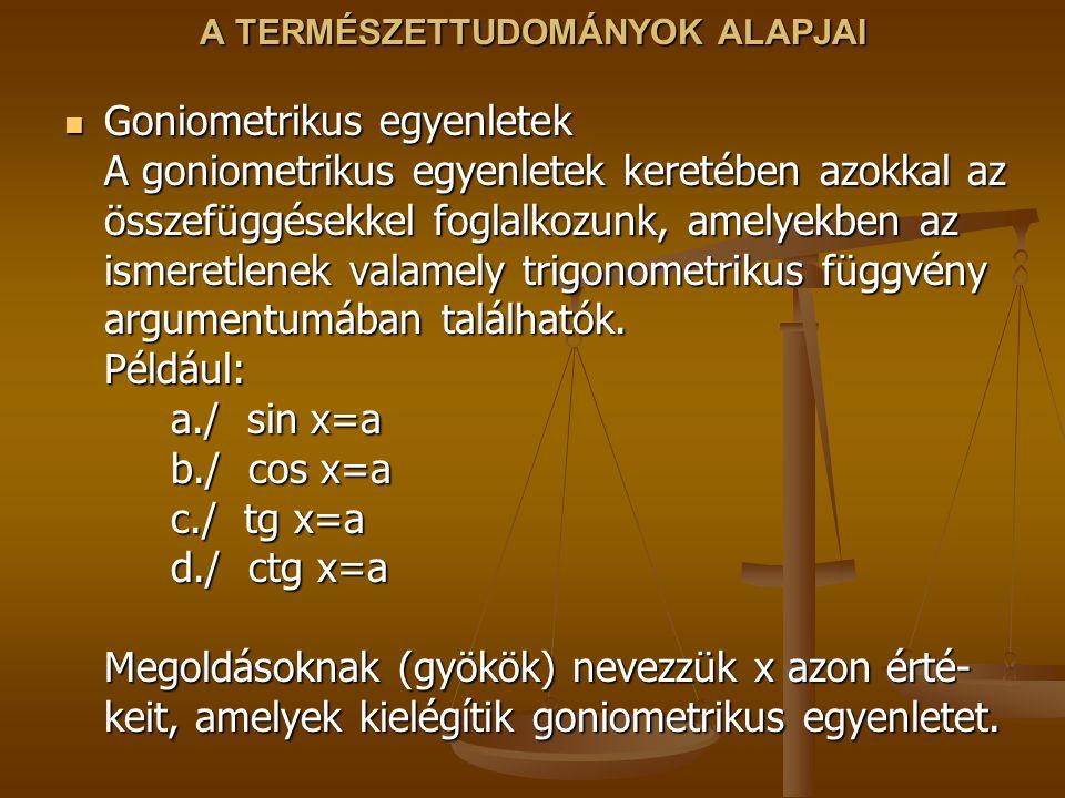 A TERMÉSZETTUDOMÁNYOK ALAPJAI Goniometrikus egyenletek A goniometrikus egyenletek keretében azokkal az összefüggésekkel foglalkozunk, amelyekben az ismeretlenek valamely trigonometrikus függvény argumentumában találhatók.