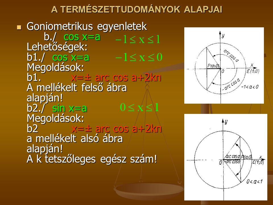 A TERMÉSZETTUDOMÁNYOK ALAPJAI Goniometrikus egyenletek b./ cos x=a Lehetőségek: b1./ cos x=a Megoldások: b1.x=± arc cos a+2kπ A mellékelt felső ábra alapján.