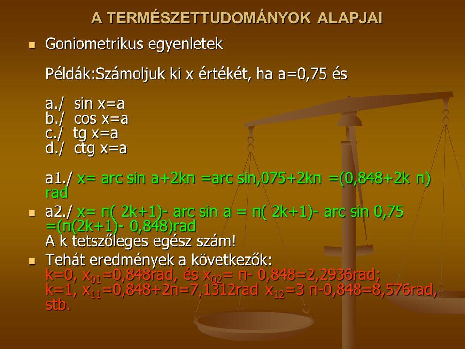 A TERMÉSZETTUDOMÁNYOK ALAPJAI Goniometrikus egyenletek Példák:Számoljuk ki x értékét, ha a=0,75 és a./ sin x=a b./ cos x=a c./ tg x=a d./ ctg x=a a1./ x= arc sin a+2kπ =arc sin,075+2kπ =(0,848+2k π) rad Goniometrikus egyenletek Példák:Számoljuk ki x értékét, ha a=0,75 és a./ sin x=a b./ cos x=a c./ tg x=a d./ ctg x=a a1./ x= arc sin a+2kπ =arc sin,075+2kπ =(0,848+2k π) rad a2./ x= π( 2k+1)- arc sin a = π( 2k+1)- arc sin 0,75 =(π(2k+1)- 0,848)rad A k tetszőleges egész szám.