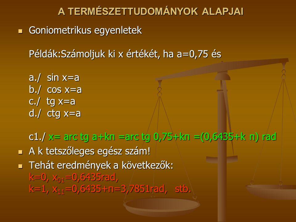 A TERMÉSZETTUDOMÁNYOK ALAPJAI Goniometrikus egyenletek Példák:Számoljuk ki x értékét, ha a=0,75 és a./ sin x=a b./ cos x=a c./ tg x=a d./ ctg x=a c1./ x= arc tg a+kπ =arc tg 0,75+kπ =(0,6435+k π) rad Goniometrikus egyenletek Példák:Számoljuk ki x értékét, ha a=0,75 és a./ sin x=a b./ cos x=a c./ tg x=a d./ ctg x=a c1./ x= arc tg a+kπ =arc tg 0,75+kπ =(0,6435+k π) rad A k tetszőleges egész szám.