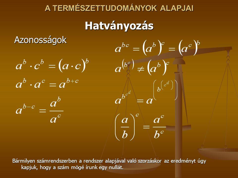 A TERMÉSZETTUDOMÁNYOK ALAPJAI HatványozásAzonosságok Bármilyen számrendszerben a rendszer alapjával való szorzáskor az eredményt úgy kapjuk, hogy a szám mögé írunk egy nullát.