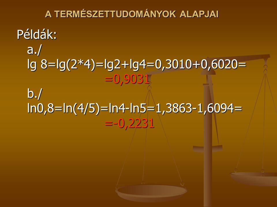 Példák: a./ lg 8=lg(2*4)=lg2+lg4=0,3010+0,6020= =0,9031 b./ ln0,8=ln(4/5)=ln4-ln5=1,3863-1,6094= =-0,2231