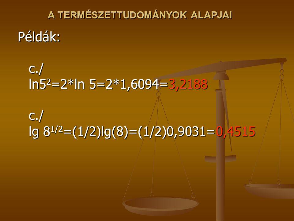 A TERMÉSZETTUDOMÁNYOK ALAPJAI Példák: c./ ln5 2 =2*ln 5=2*1,6094=3,2188 c./ lg 8 1/2 =(1/2)lg(8)=(1/2)0,9031=0,4515