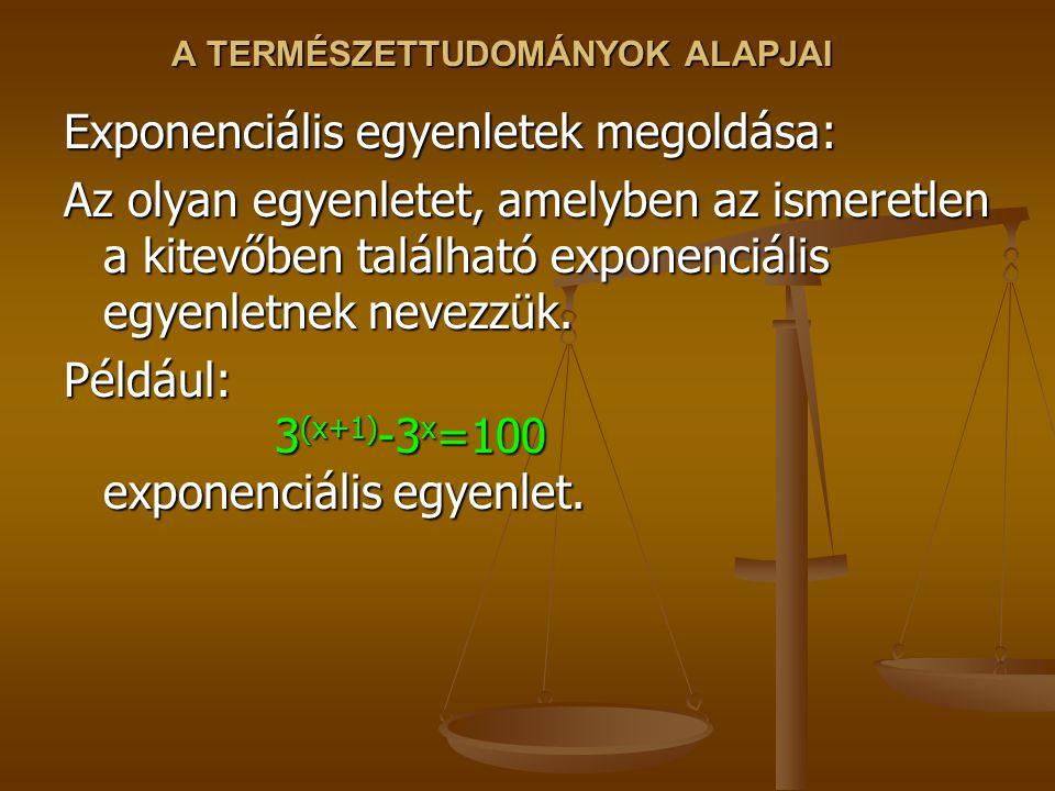A TERMÉSZETTUDOMÁNYOK ALAPJAI Exponenciális egyenletek megoldása: Az olyan egyenletet, amelyben az ismeretlen a kitevőben található exponenciális egyenletnek nevezzük.