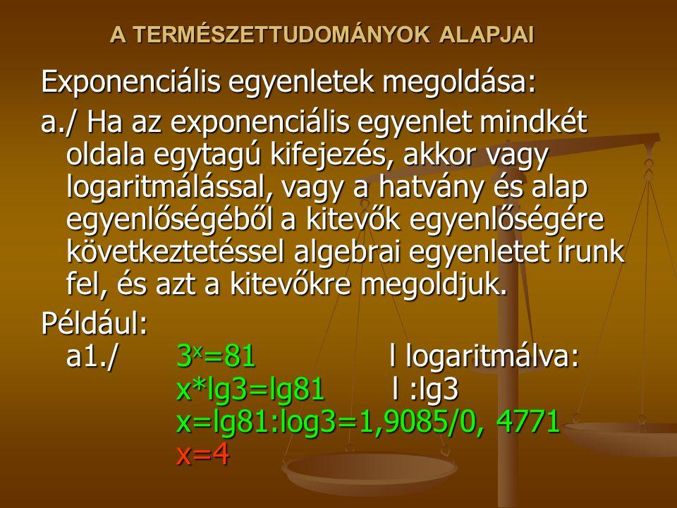 A TERMÉSZETTUDOMÁNYOK ALAPJAI Exponenciális egyenletek megoldása: a./ Ha az exponenciális egyenlet mindkét oldala egytagú kifejezés, akkor vagy logaritmálással, vagy a hatvány és alap egyenlőségéből a kitevők egyenlőségére következtetéssel algebrai egyenletet írunk fel, és azt a kitevőkre megoldjuk.