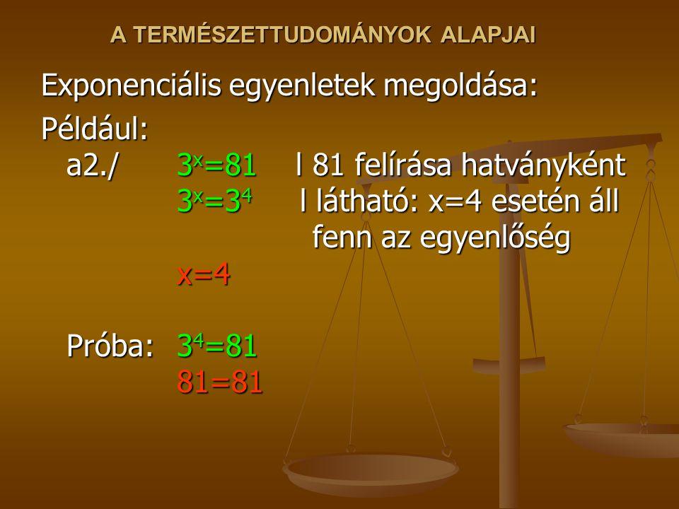 A TERMÉSZETTUDOMÁNYOK ALAPJAI Exponenciális egyenletek megoldása: Például: a2./3 x =81 l 81 felírása hatványként 3 x =3 4 l látható: x=4 esetén áll fenn az egyenlőség x=4 Próba:3 4 =81 81=81