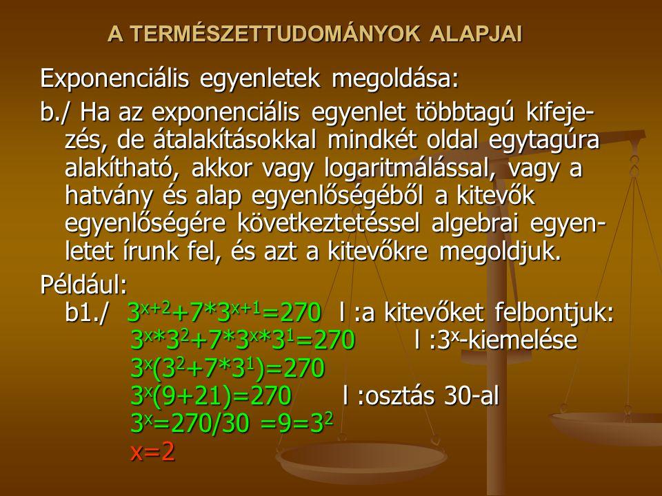 A TERMÉSZETTUDOMÁNYOK ALAPJAI Exponenciális egyenletek megoldása: b./ Ha az exponenciális egyenlet többtagú kifeje- zés, de átalakításokkal mindkét oldal egytagúra alakítható, akkor vagy logaritmálással, vagy a hatvány és alap egyenlőségéből a kitevők egyenlőségére következtetéssel algebrai egyen- letet írunk fel, és azt a kitevőkre megoldjuk.