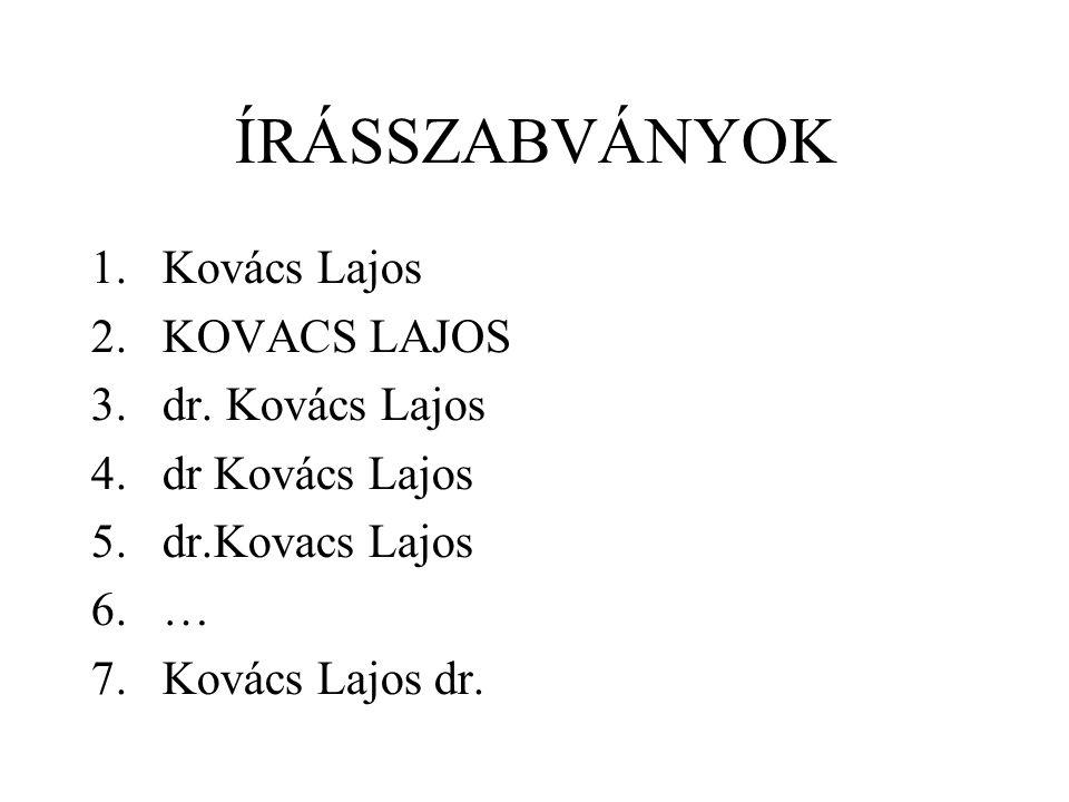 ÍRÁSSZABVÁNYOK 1.Kovács Lajos 2.KOVACS LAJOS 3.dr. Kovács Lajos 4.dr Kovács Lajos 5.dr.Kovacs Lajos 6.… 7.Kovács Lajos dr.