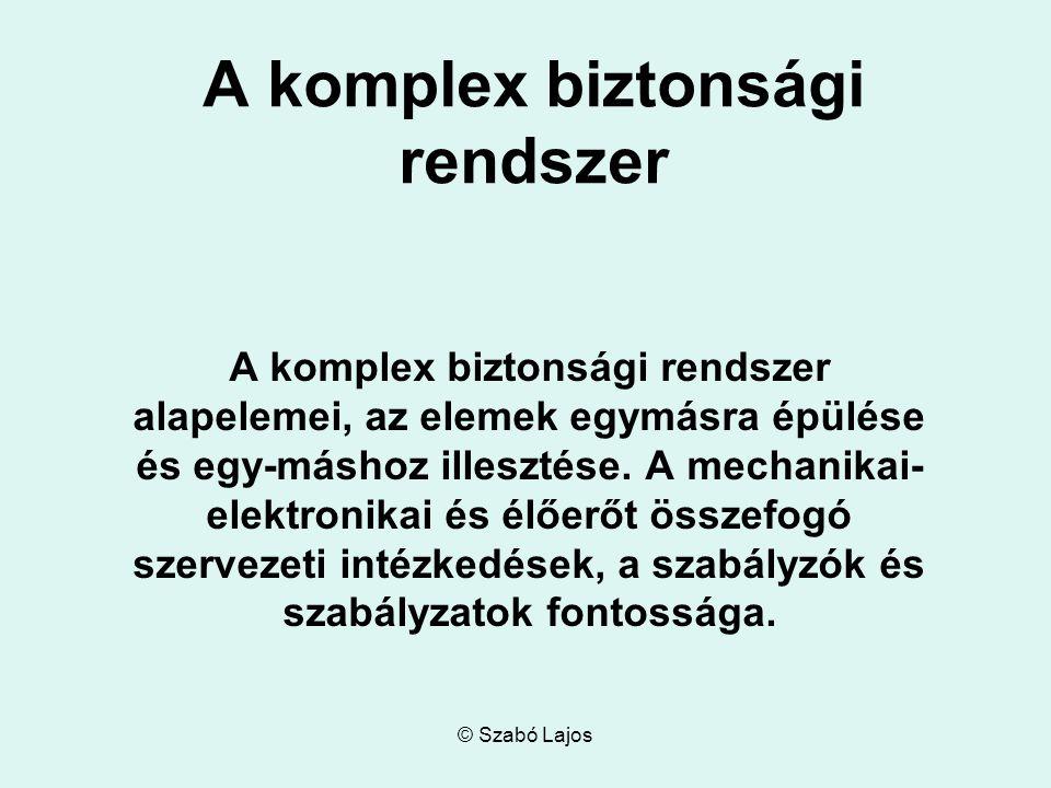 © Szabó Lajos A komplex biztonsági rendszer A komplex biztonsági rendszer alapelemei, az elemek egymásra épülése és egy-máshoz illesztése.