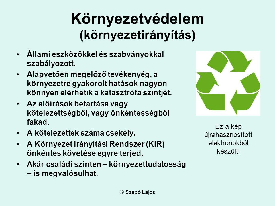 © Szabó Lajos Környezetvédelem (környezetirányítás) Állami eszközökkel és szabványokkal szabályozott. Alapvetően megelőző tevékenyég, a környezetre gy