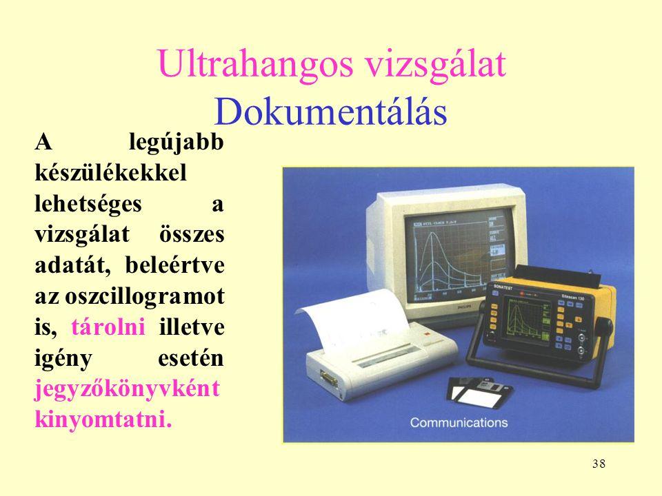 38 Ultrahangos vizsgálat Dokumentálás A legújabb készülékekkel lehetséges a vizsgálat összes adatát, beleértve az oszcillogramot is, tárolni illetve igény esetén jegyzőkönyvként kinyomtatni.