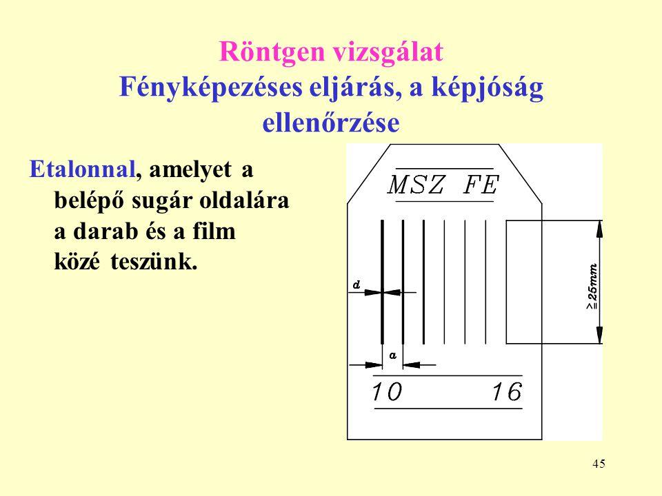 45 Röntgen vizsgálat Fényképezéses eljárás, a képjóság ellenőrzése Etalonnal, amelyet a belépő sugár oldalára a darab és a film közé teszünk.
