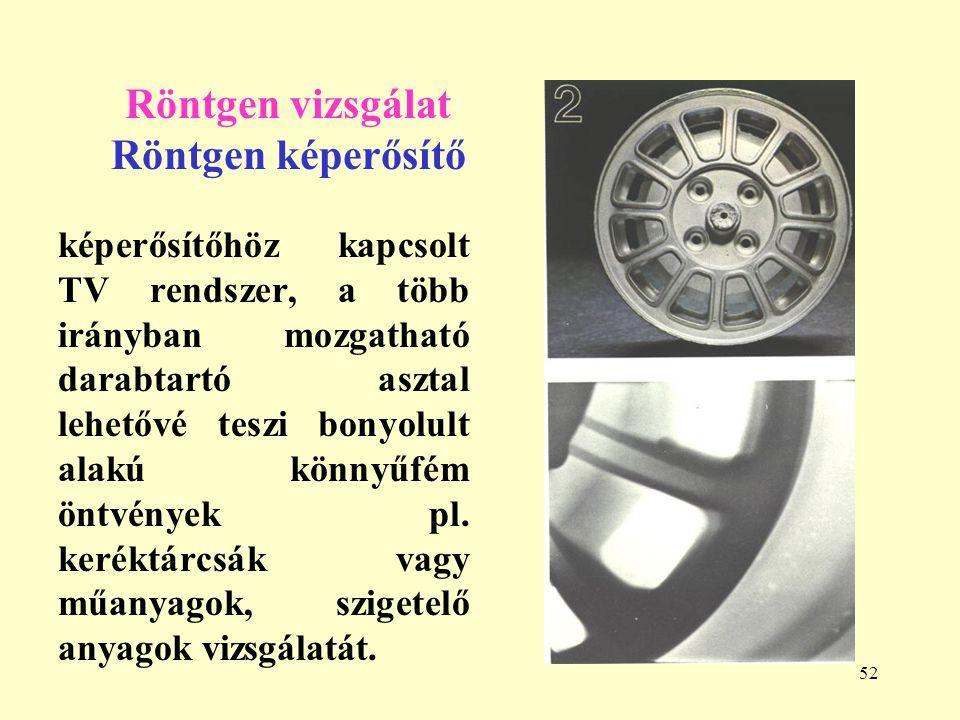 52 Röntgen vizsgálat Röntgen képerősítő képerősítőhöz kapcsolt TV rendszer, a több irányban mozgatható darabtartó asztal lehetővé teszi bonyolult alakú könnyűfém öntvények pl.