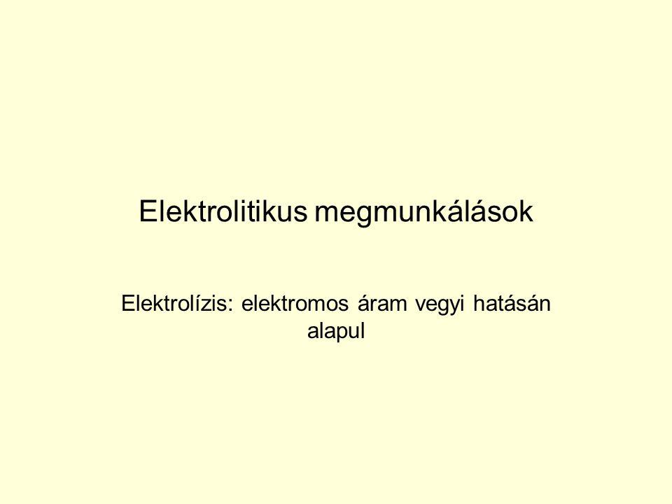 Elektromosan vezető folyadék (elektrolit) pl.: NaCl, NaNO 3 vizes oldata Egyenáram, Anód – anódikus oldás – anódról fém válik le, Katód – víz felbomlik, H 2 távozik, hidroxid ionok (fémionokkal nem-oldódó fémhidroxid)
