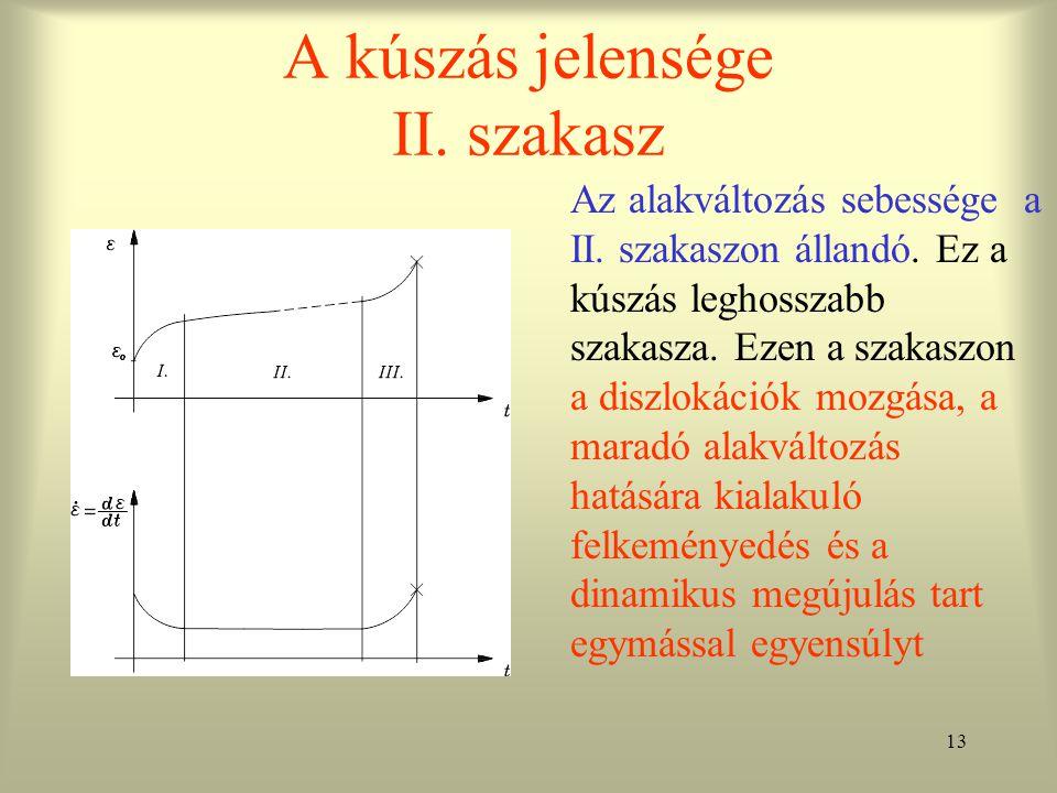 13 A kúszás jelensége II. szakasz Az alakváltozás sebessége a II. szakaszon állandó. Ez a kúszás leghosszabb szakasza. Ezen a szakaszon a diszlokációk