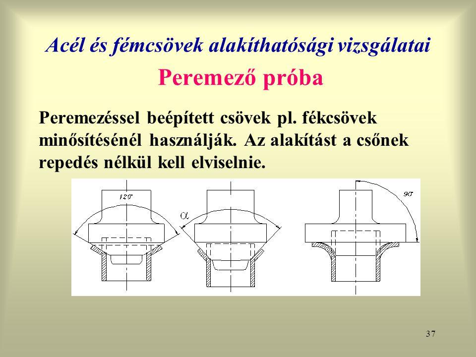 37 Acél és fémcsövek alakíthatósági vizsgálatai Peremező próba Peremezéssel beépített csövek pl. fékcsövek minősítésénél használják. Az alakítást a cs