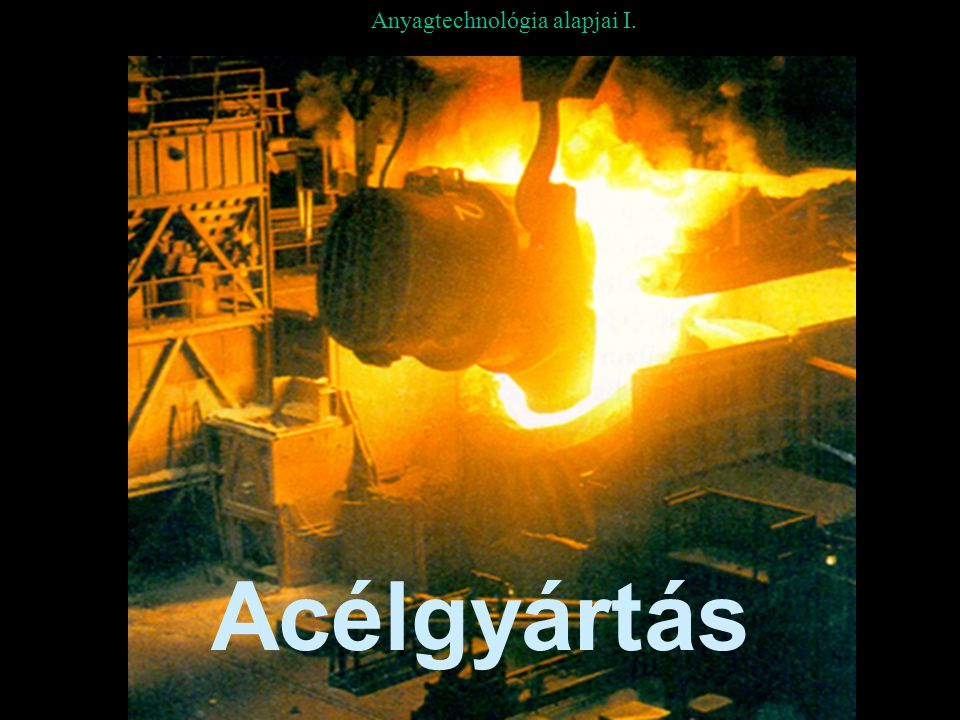 Acélgyártás Folyékony acélnyesvas, acélhulladék Acéltuskó hengerlésre, kovácsolásra IV.