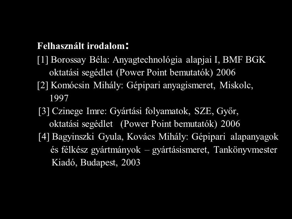 Felhasznált irodalom : [1] Borossay Béla: Anyagtechnológia alapjai I, BMF BGK oktatási segédlet (Power Point bemutatók) 2006 [2] Komócsin Mihály: Gépi