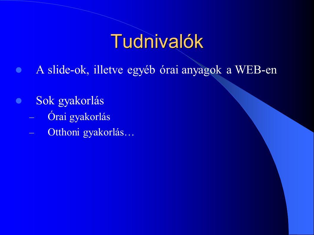 Tudnivalók A slide-ok, illetve egyéb órai anyagok a WEB-en Sok gyakorlás – Órai gyakorlás – Otthoni gyakorlás…
