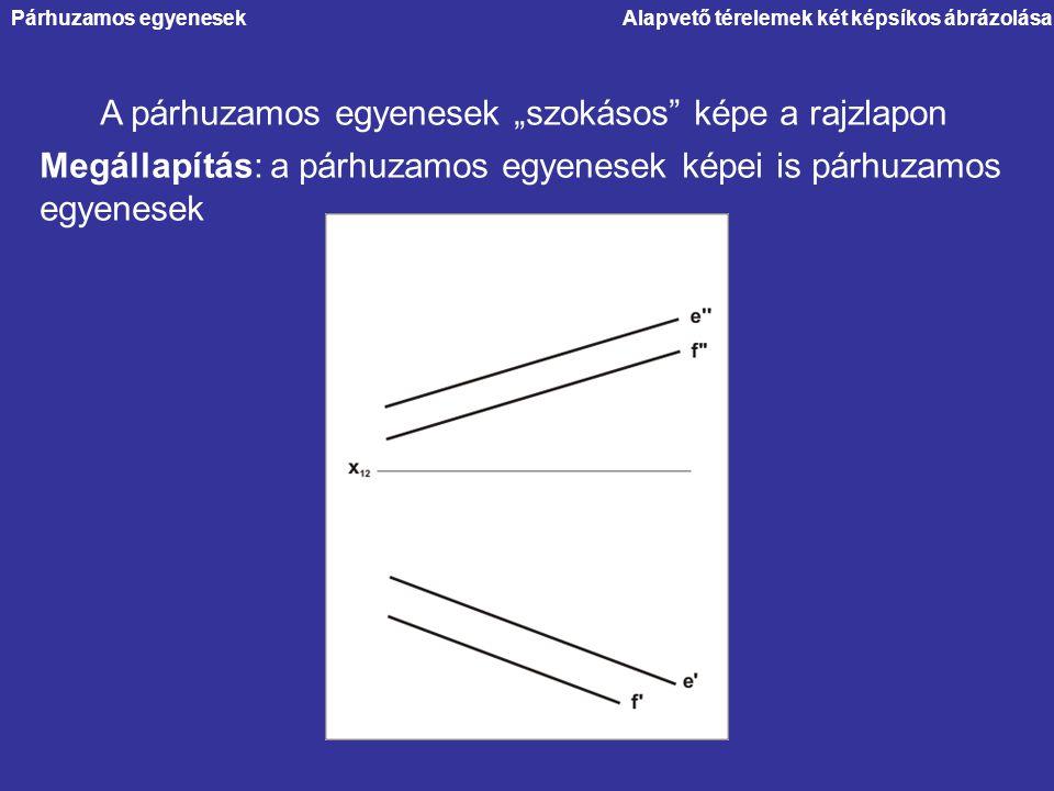 """Alapvető térelemek két képsíkos ábrázolása A párhuzamos egyenesek """"szokásos"""" képe a rajzlapon Megállapítás: a párhuzamos egyenesek képei is párhuzamos"""