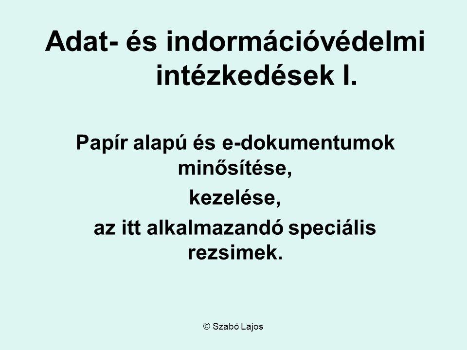 © Szabó Lajos Adat- és indormációvédelmi intézkedések I. Papír alapú és e-dokumentumok minősítése, kezelése, az itt alkalmazandó speciális rezsimek.