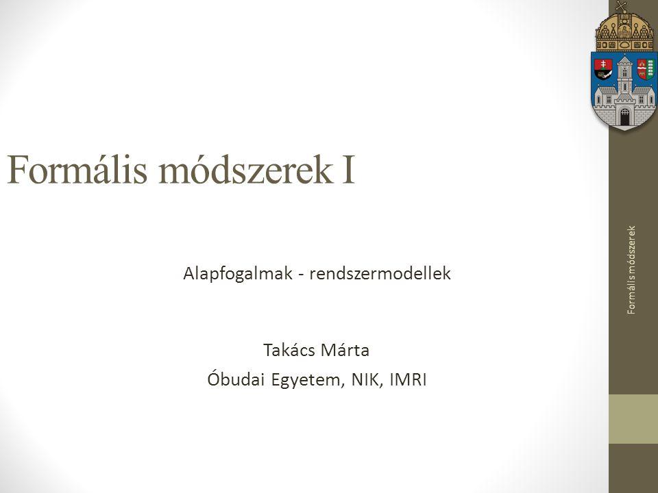 Formális módszerek Formális módszerek I Alapfogalmak - rendszermodellek Takács Márta Óbudai Egyetem, NIK, IMRI