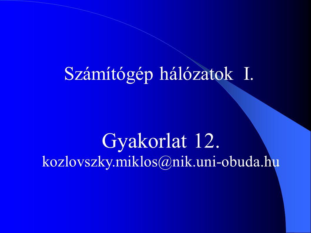 Számítógép hálózatok I. Gyakorlat 12. kozlovszky.miklos@nik.uni-obuda.hu