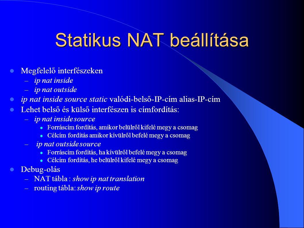 Statikus NAT beállítása Megfelelő interfészeken – ip nat inside – ip nat outside ip nat inside source static valódi-belső-IP-cím alias-IP-cím Lehet belső és külső interfészen is címfordítás: – ip nat inside source Forráscím fordítás, amikor belülről kifelé megy a csomag Célcím fordítás amikor kívülről befelé megy a csomag – ip nat outside source Forráscím fordítás, ha kívülről befelé megy a csomag Célcím fordítás, he belülről kifelé megy a csomag Debug-olás – NAT tábla : show ip nat translation – routing tábla: show ip route