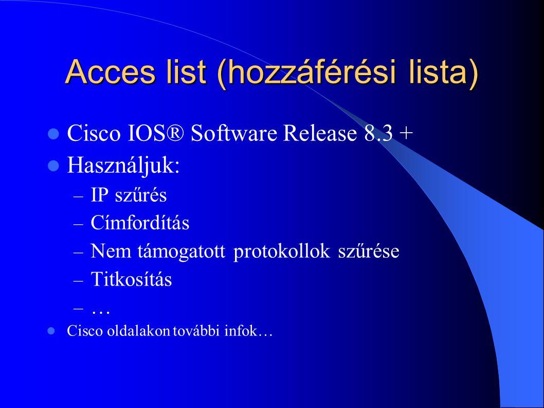 Acces list (hozzáférési lista) Cisco IOS® Software Release 8.3 + Használjuk: – IP szűrés – Címfordítás – Nem támogatott protokollok szűrése – Titkosítás – … Cisco oldalakon további infok…