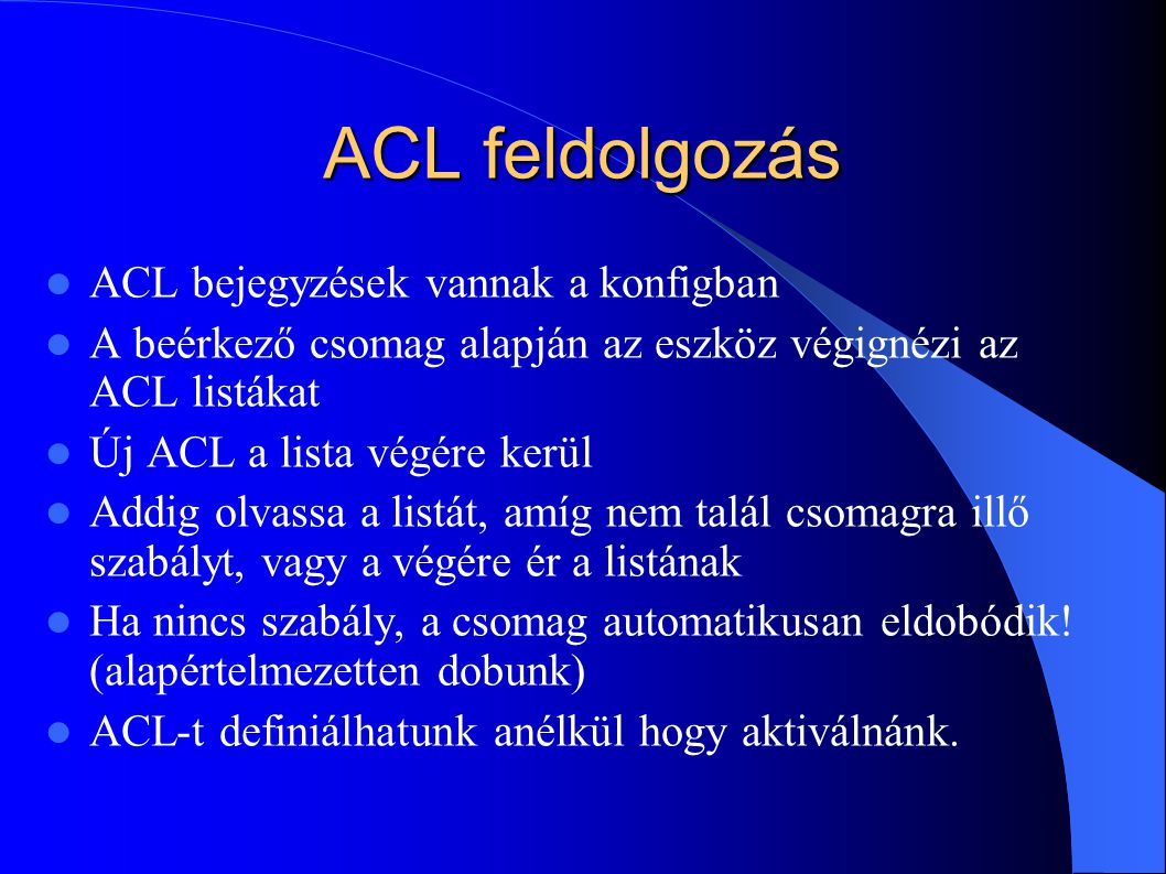 ACL feldolgozás ACL bejegyzések vannak a konfigban A beérkező csomag alapján az eszköz végignézi az ACL listákat Új ACL a lista végére kerül Addig olvassa a listát, amíg nem talál csomagra illő szabályt, vagy a végére ér a listának Ha nincs szabály, a csomag automatikusan eldobódik.