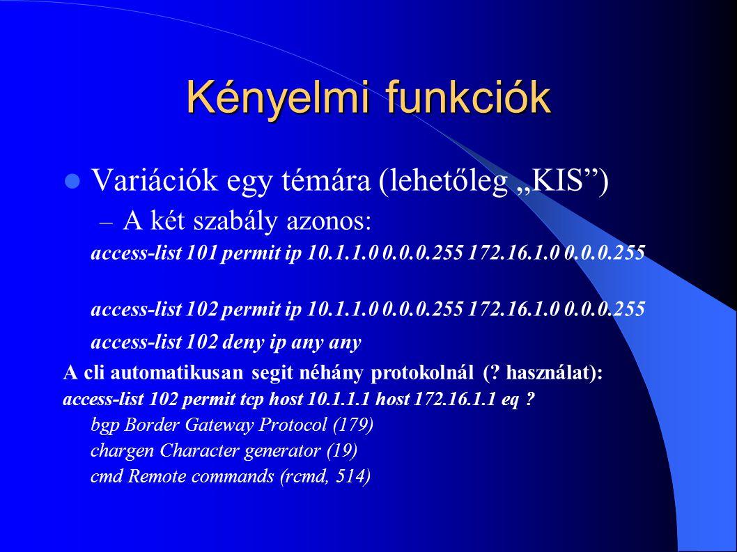 """Kényelmi funkciók Variációk egy témára (lehetőleg """"KIS ) – A két szabály azonos: access-list 101 permit ip 10.1.1.0 0.0.0.255 172.16.1.0 0.0.0.255 access-list 102 permit ip 10.1.1.0 0.0.0.255 172.16.1.0 0.0.0.255 access-list 102 deny ip any any A cli automatikusan segit néhány protokolnál (."""